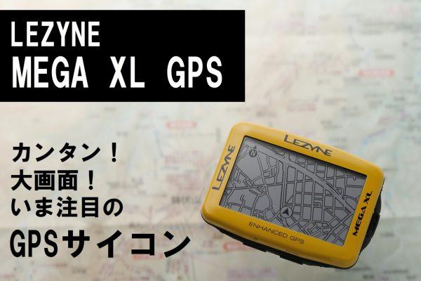 デカくてカンタンなGPSサイコン! LEZYNE・MEGA XL GPSの魅力に迫る!